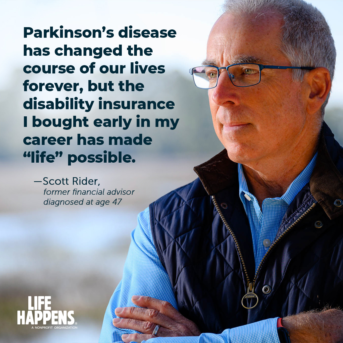 """Real Life Stories quote from Scott Rider, former financial advisor who was diagnosed with Parkinson's at age 47: """"Parkinson's disease has changed the course of our lives forever, but the disability insurance I bought early in my career has made 'life' possible."""""""